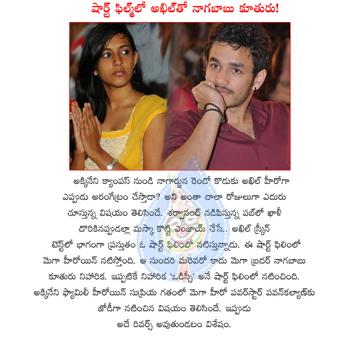 akhil,niharika,akhil with niharika,short film,akkineni hero with mega heroine,nagababu daughter,akhil with nagababu daughter niharika,mega heroine in akhil shot film,pawan kalyan,supriya,akkada ammayi ekkada abbayi,akhil short film details